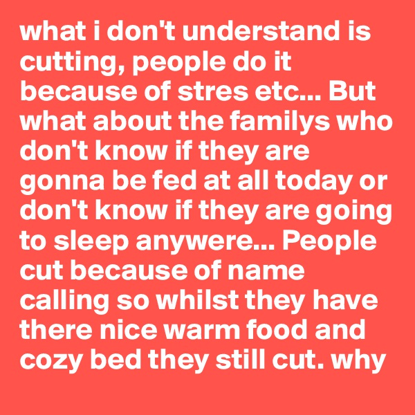 what i don't understand is cutting, people do it because of stres etc... But what about the familys who don't know if they are gonna be fed at all today or don't know if they are going to sleep anywere... People cut because of name calling so whilst they have there nice warm food and cozy bed they still cut. why