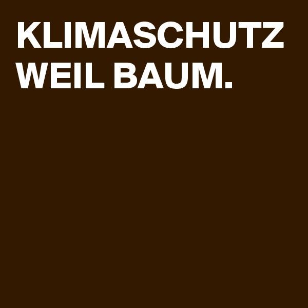 KLIMASCHUTZ WEIL BAUM.