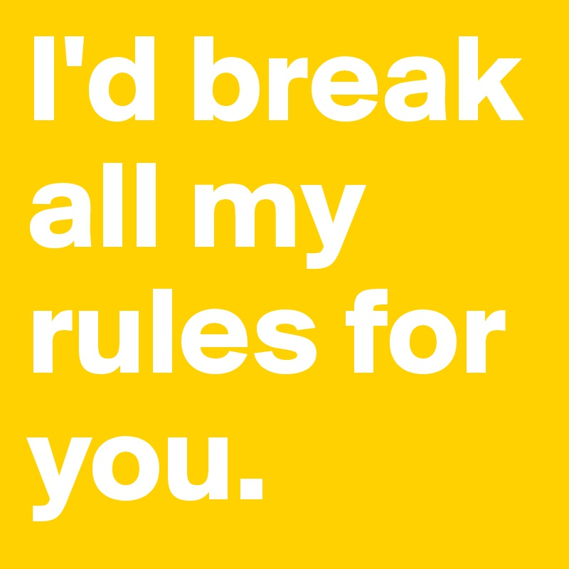 I'd break all my rules for you.