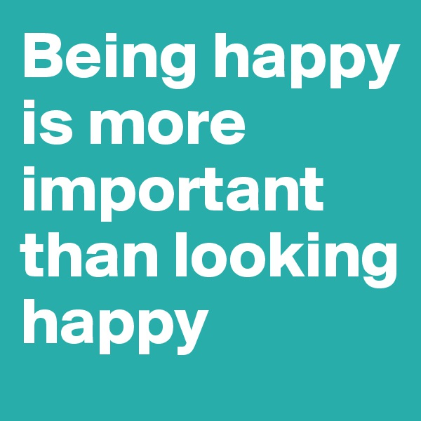 Being happy is more important than looking happy