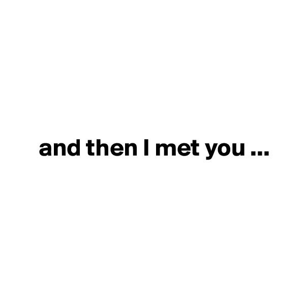 and then I met you ...