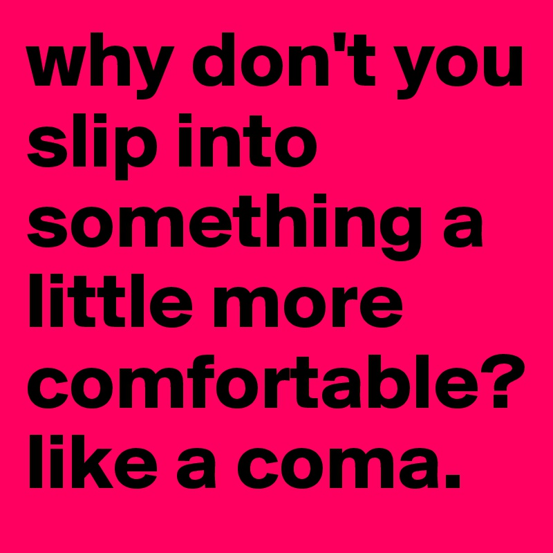 why don't you slip into something a little more comfortable? like a coma.