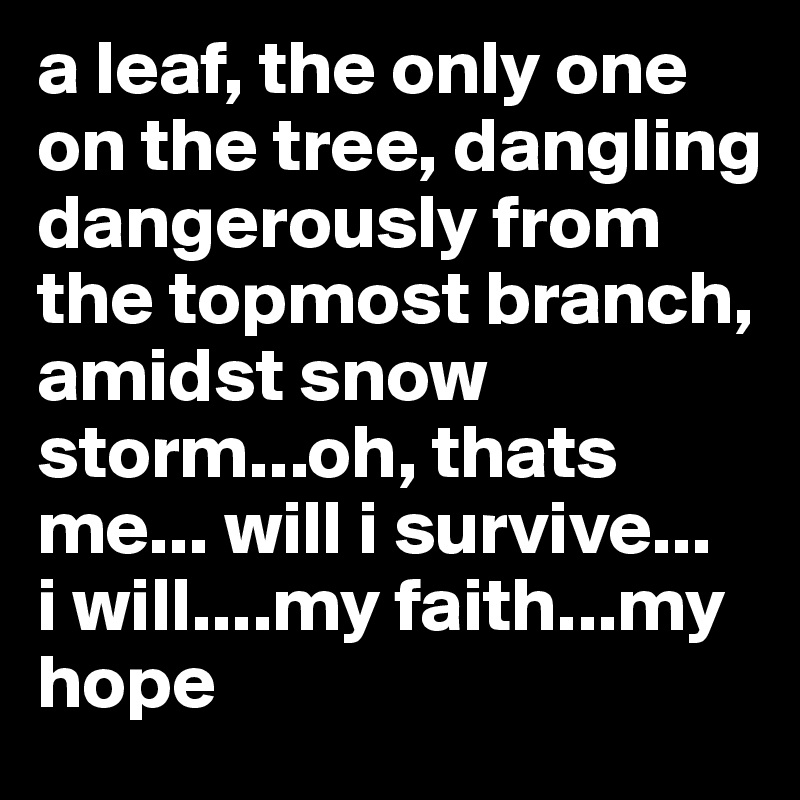 a leaf, the only one on the tree, dangling dangerously from the topmost branch, amidst snow storm...oh, thats  me... will i survive...   i will....my faith...my hope