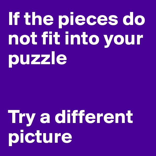 If the pieces do not fit into your puzzle   Try a different picture