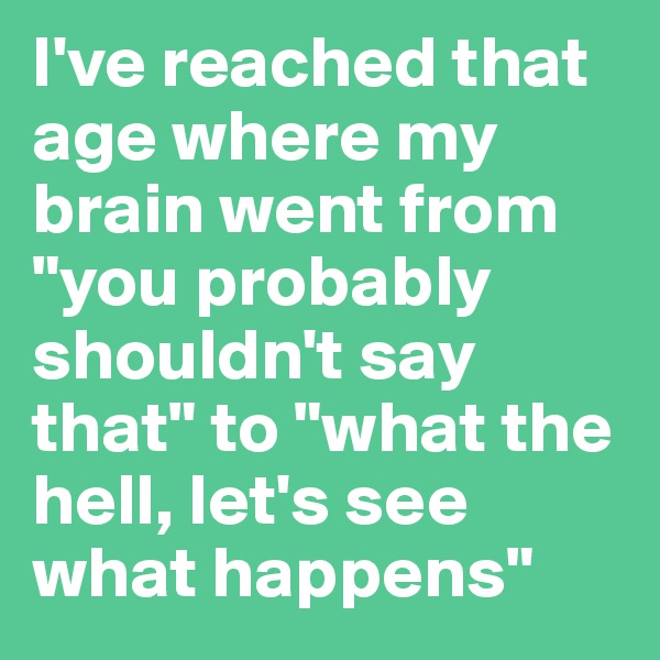"""I've reached that age where my brain went from """"you probably shouldn't say that"""" to """"what the hell, let's see what happens"""""""