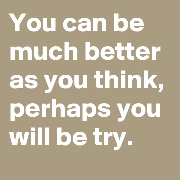 You can be much better as you think, perhaps you will be try.