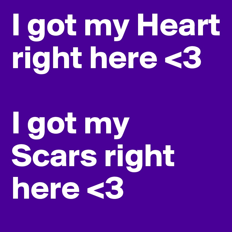 I got my Heart right here <3   I got my Scars right here <3