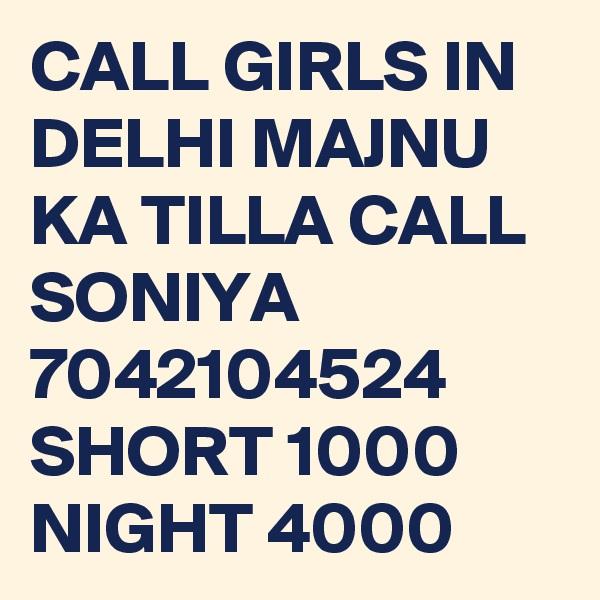 CALL GIRLS IN DELHI MAJNU KA TILLA CALL SONIYA 7042104524 SHORT 1000 NIGHT 4000