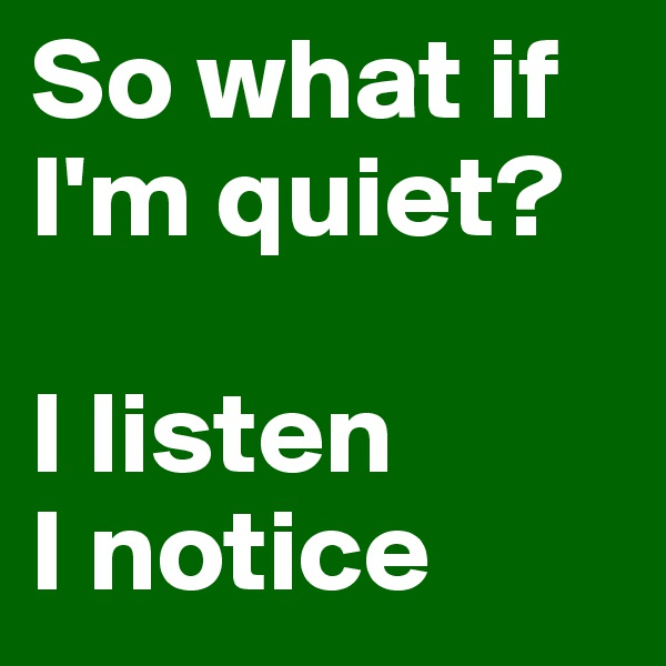 So what if I'm quiet?  I listen I notice