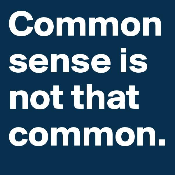 Common sense is not that common.