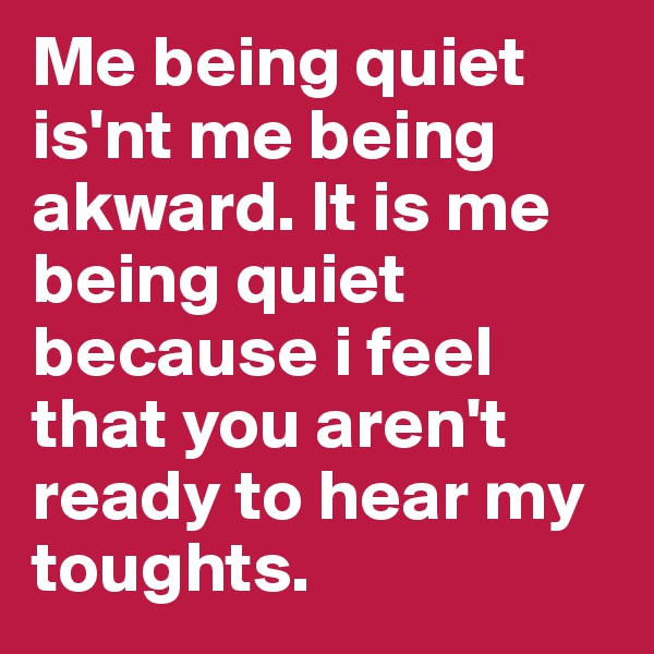 Me being quiet is'nt me being akward. It is me being quiet because i feel that you aren't ready to hear my toughts.
