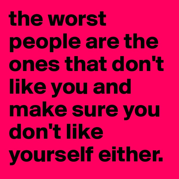 the worst people are the ones that don't like you and make sure you don't like yourself either.
