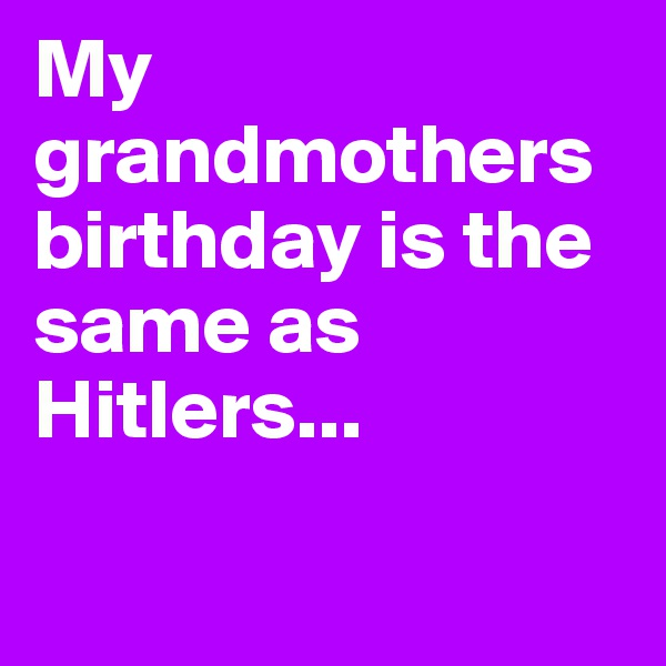 My grandmothers birthday is the same as Hitlers...