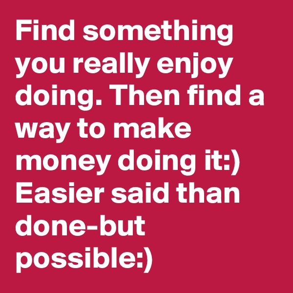 Find something you really enjoy doing. Then find a way to make money doing it:) Easier said than done-but possible:)