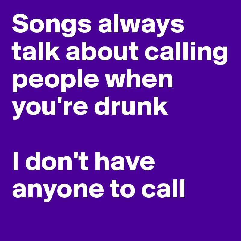 Songs always talk about calling people when you're drunk   I don't have anyone to call