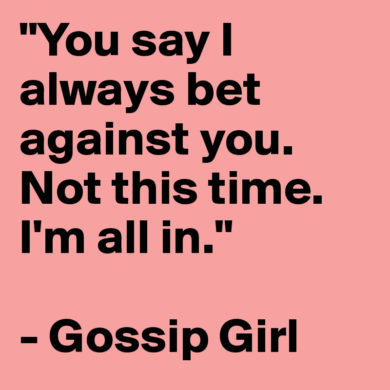 """You say I always bet against you. Not this time. I'm all in.""  - Gossip Girl"