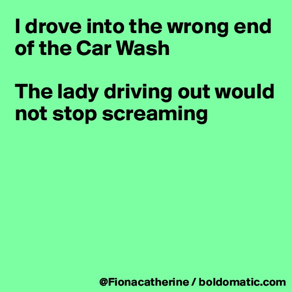 I drove into the wrong end  of the Car Wash  The lady driving out would not stop screaming