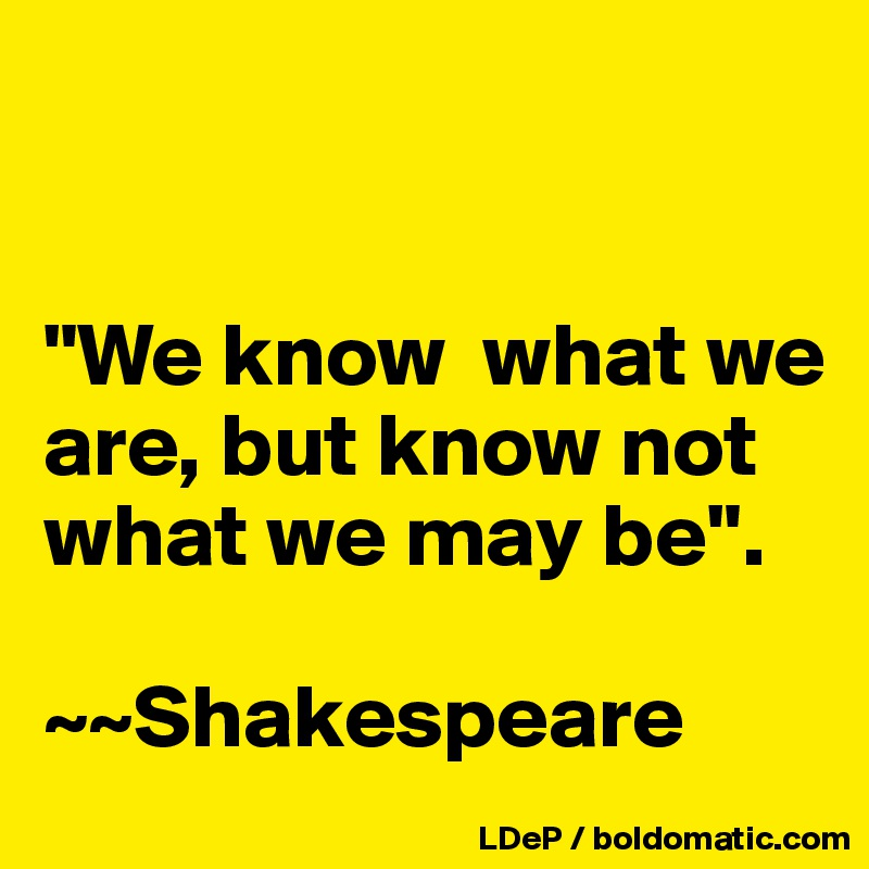 """""""We know  what we are, but know not what we may be"""".   ~~Shakespeare"""