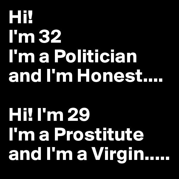 Hi! I'm 32 I'm a Politician and I'm Honest....  Hi! I'm 29 I'm a Prostitute and I'm a Virgin.....