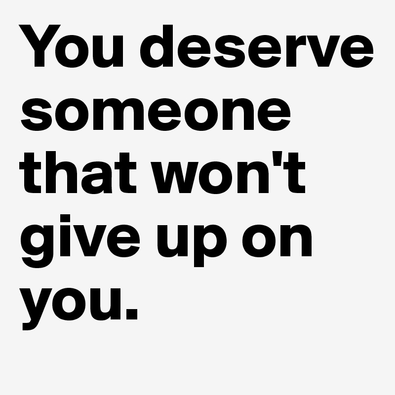 You deserve someone  that won't give up on you.
