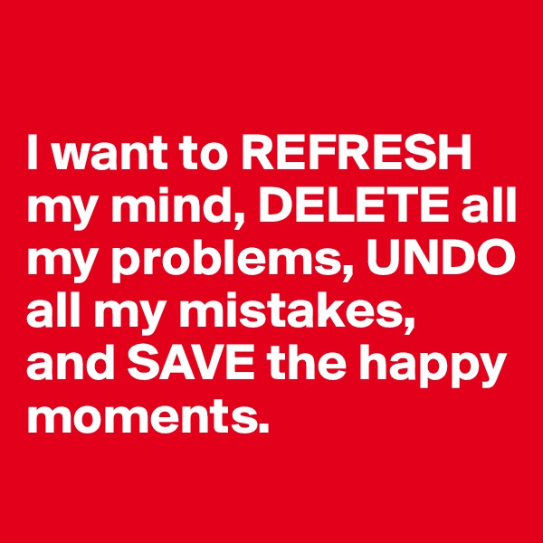 I want to REFRESH my mind, DELETE all my problems, UNDO all my mistakes, and SAVE the happy moments.