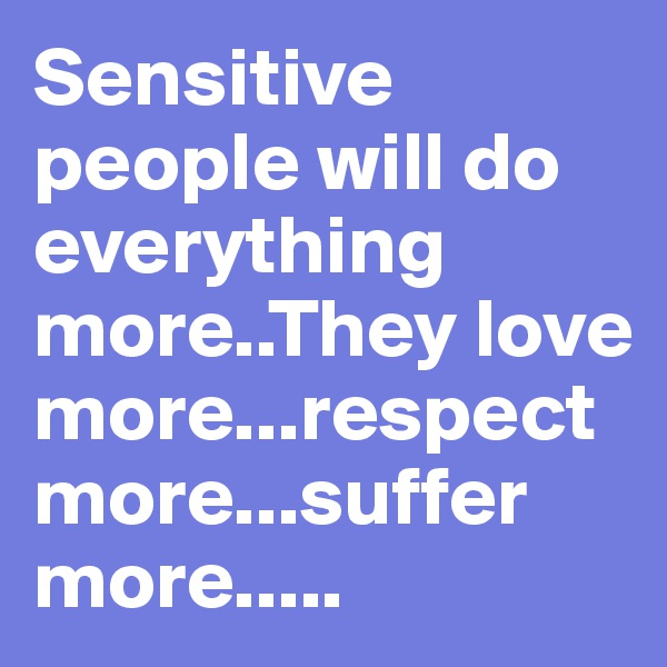 Sensitive people will do everything more..They love more...respect more...suffer more.....
