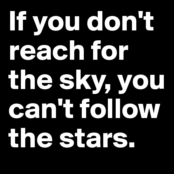 If you don't reach for the sky, you can't follow the stars.