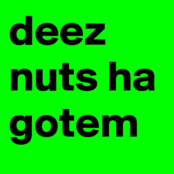 deez nuts ha gotem