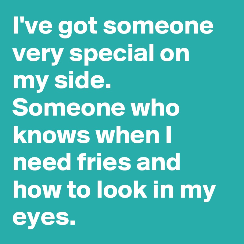 I've got someone very special on my side. Someone who knows when I need fries and how to look in my eyes.