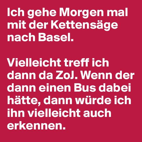Ich gehe Morgen mal mit der Kettensäge nach Basel.  Vielleicht treff ich dann da ZoJ. Wenn der dann einen Bus dabei hätte, dann würde ich ihn vielleicht auch erkennen.