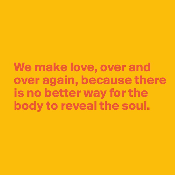 We make love, over and    over again, because there      is no better way for the    body to reveal the soul.