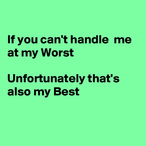 If you can't handle  me at my Worst   Unfortunately that's  also my Best