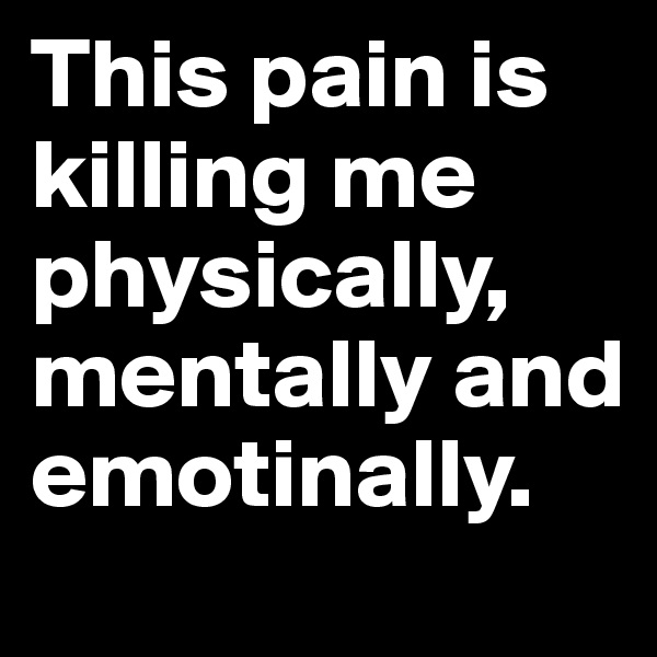 This pain is killing me physically, mentally and emotinally.