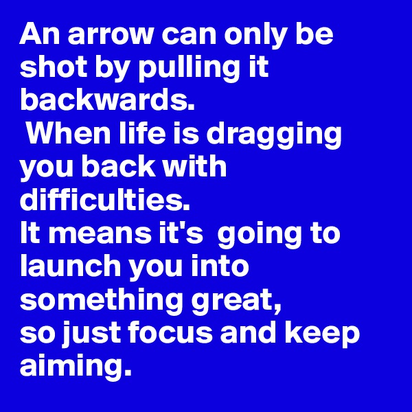 An arrow can only be shot by pulling it backwards.  When life is dragging you back with difficulties.  It means it's  going to launch you into something great,  so just focus and keep aiming.