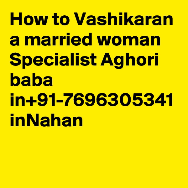 How to Vashikaran a married woman Specialist Aghori baba in+91-7696305341 inNahan
