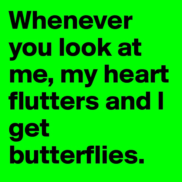 Whenever you look at me, my heart flutters and I get butterflies.