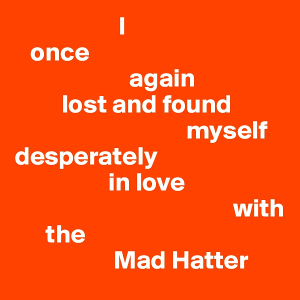 I    once                        again          lost and found                                  myself   desperately                   in love                                            with        the                     Mad Hatter