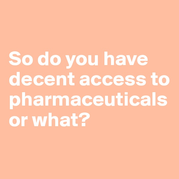 So do you have decent access to pharmaceuticals or what?