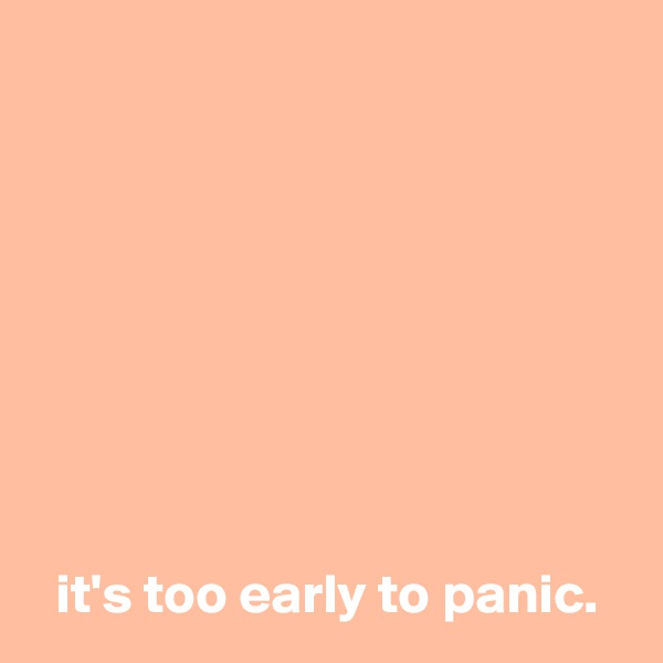 it's too early to panic.