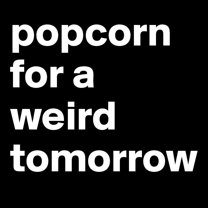 popcorn for a weird tomorrow