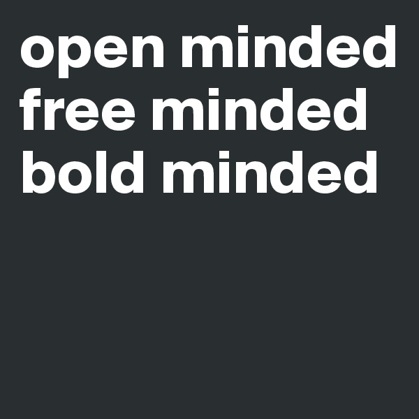 open minded free minded bold minded