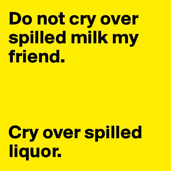 Do not cry over spilled milk my friend.    Cry over spilled liquor.