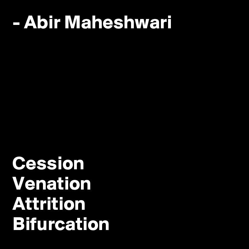 - Abir Maheshwari       Cession Venation Attrition Bifurcation