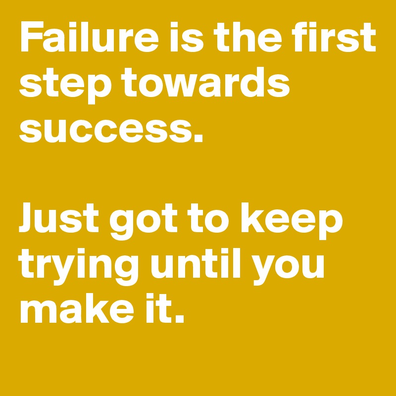 Failure is the first step towards success.   Just got to keep trying until you make it.