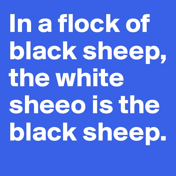 In a flock of black sheep, the white sheeo is the black sheep.