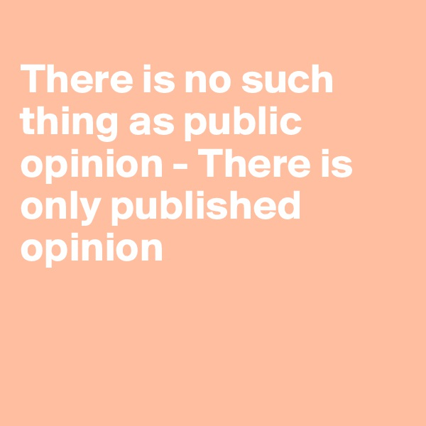 There is no such thing as public opinion - There is only published opinion