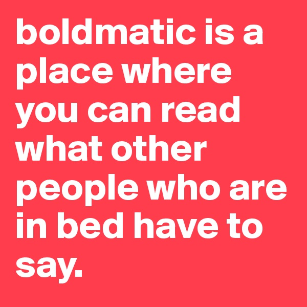 boldmatic is a place where you can read what other people who are in bed have to say.