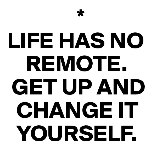 * LIFE HAS NO       REMOTE.  GET UP AND    CHANGE IT    YOURSELF.