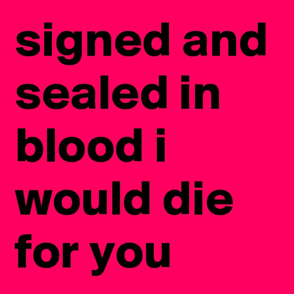signed and sealed in blood i would die for you