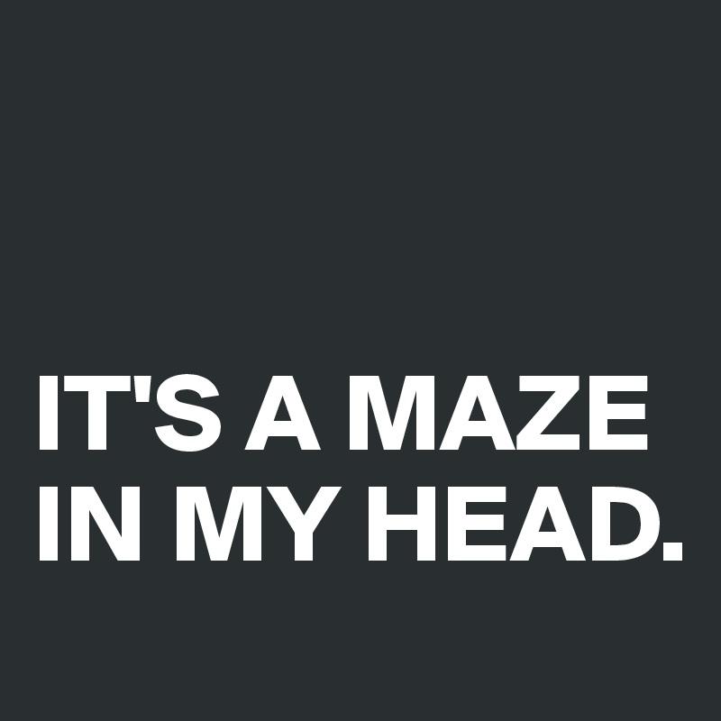IT'S A MAZE IN MY HEAD.